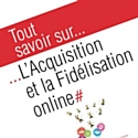 'Tout savoir sur… l'Acquisition et la Fidélisation online'